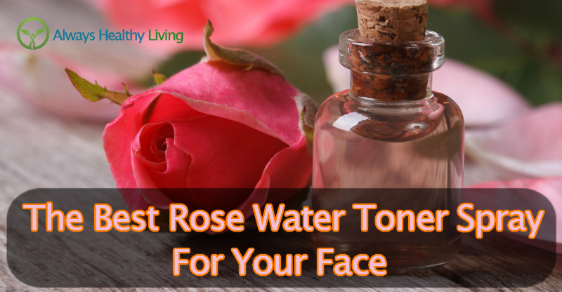 The Best Rose Water Toner Sprays For Face Reviews