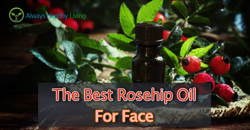 The Best Rosehip Oil For Face Reviews