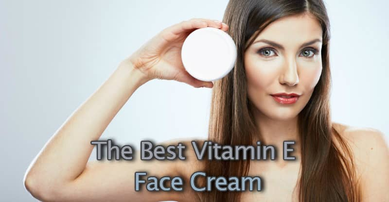 The best vitamin E Face Creams